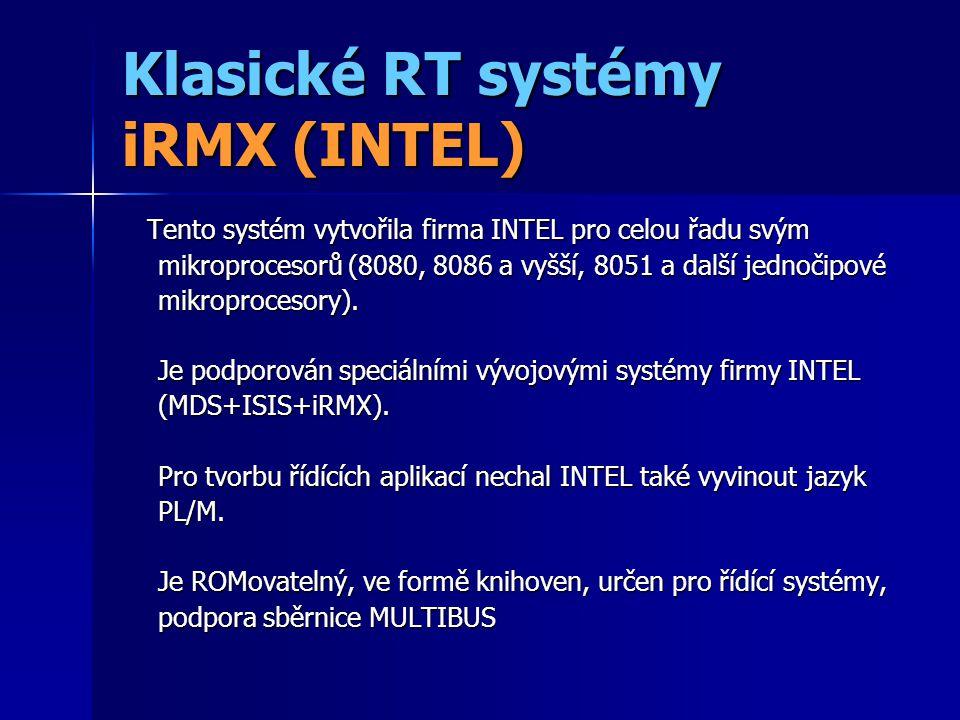 Klasické RT systémy iRMX (INTEL) Později prodáno firmě RADISYS –iRMX III – základní verze pro MULTIBUS I, II –iRMX for PC – podpora PC/AT, MS DOS –iRMX for Windows – podpora MS Windows 3.1, které běží jako jedna úloha iRMX !