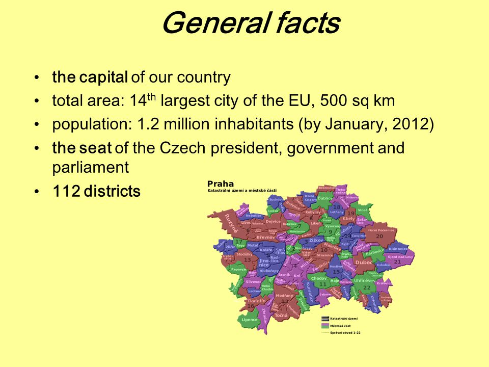 General facts the capital of our country total area: 14 th largest city of the EU, 500 sq km population: 1.2 million inhabitants (by January, 2012) the seat of the Czech president, government and parliament 112 districts