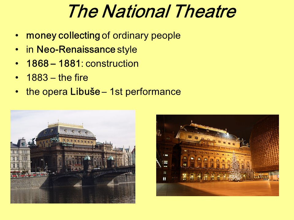 The National Theatre money collecting of ordinary people in Neo-Renaissance style 1868 – 1881: construction 1883 – the fire the opera Libuše – 1st performance