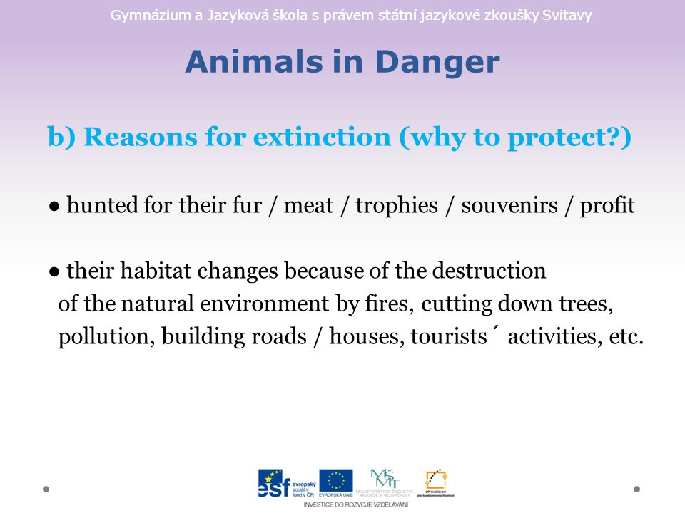 Gymnázium a Jazyková škola s právem státní jazykové zkoušky Svitavy Animals in Danger b) Reasons for extinction (why to protect ) ● hunted for their fur / meat / trophies / souvenirs / profit ● their habitat changes because of the destruction of the natural environment by fires, cutting down trees, pollution, building roads / houses, tourists´ activities, etc.