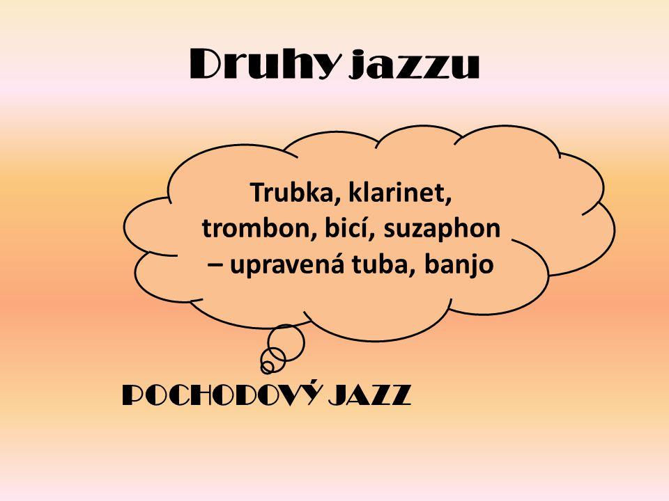 Druhy jazzu POCHODOVÝ JAZZ Trubka, klarinet, trombon, bicí, suzaphon – upravená tuba, banjo