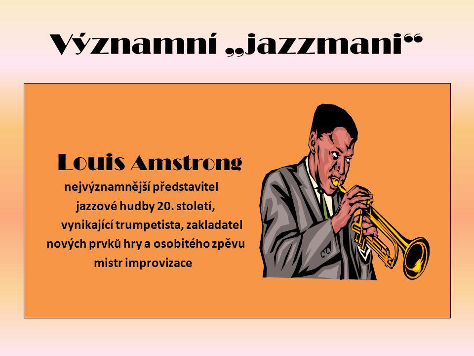 """Významní """"jazzmani"""" Louis Amstrong nejvýznamnější představitel jazzové hudby 20. století, vynikající trumpetista, zakladatel nových prvků hry a osobit"""