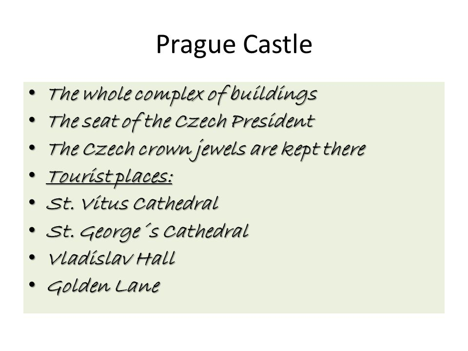Prague Castle The whole complex of buildings The whole complex of buildings The seat of the Czech President The seat of the Czech President The Czech crown jewels are kept there The Czech crown jewels are kept there Tourist places: Tourist places: St.