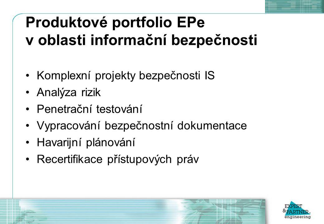 Produktové portfolio EPe v oblasti informační bezpečnosti Komplexní projekty bezpečnosti IS Analýza rizik Penetrační testování Vypracování bezpečnostní dokumentace Havarijní plánování Recertifikace přístupových práv