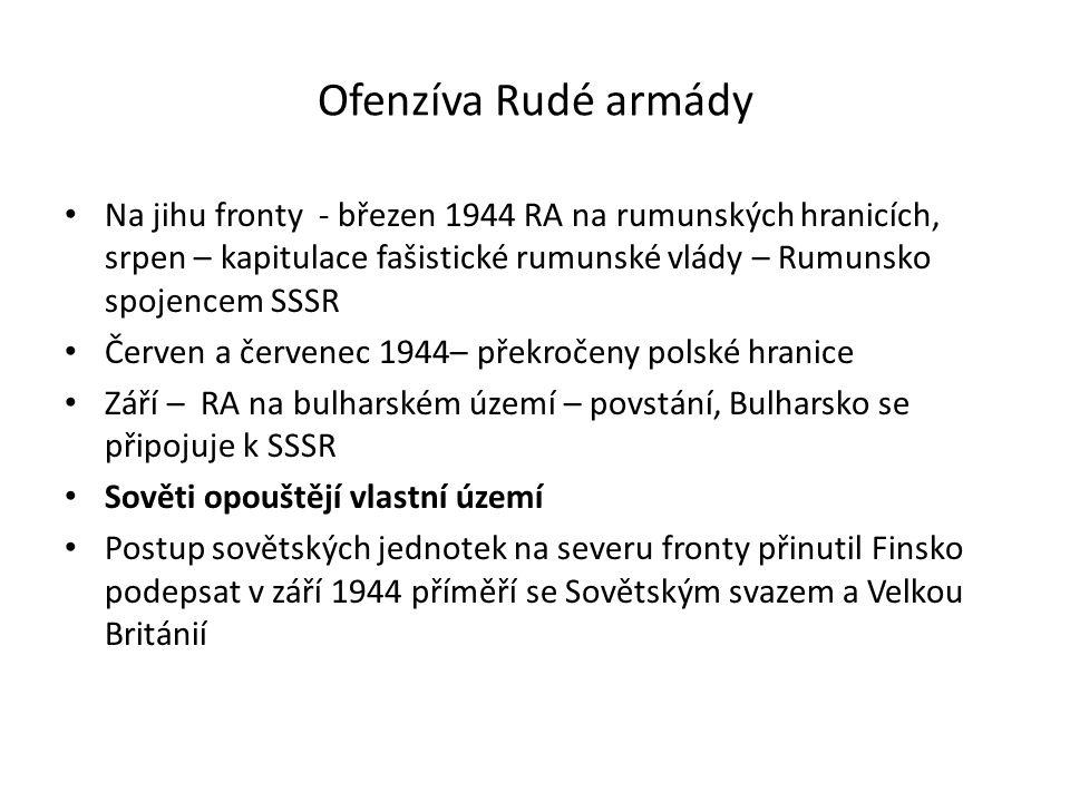 Ofenzíva Rudé armády Na jihu fronty - březen 1944 RA na rumunských hranicích, srpen – kapitulace fašistické rumunské vlády – Rumunsko spojencem SSSR Červen a červenec 1944– překročeny polské hranice Září – RA na bulharském území – povstání, Bulharsko se připojuje k SSSR Sověti opouštějí vlastní území Postup sovětských jednotek na severu fronty přinutil Finsko podepsat v září 1944 příměří se Sovětským svazem a Velkou Británií