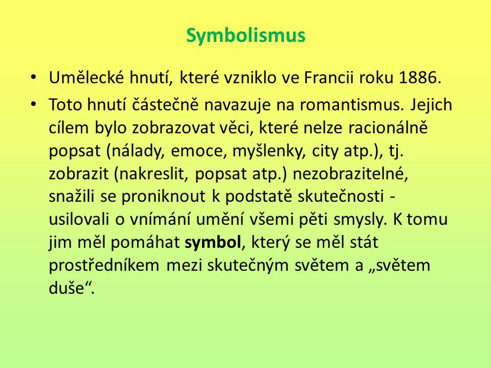 Symbolismus Umělecké hnutí, které vzniklo ve Francii roku 1886. Toto hnutí částečně navazuje na romantismus. Jejich cílem bylo zobrazovat věci, které