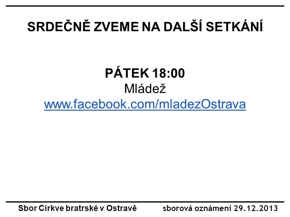 SRDEČNĚ ZVEME NA DALŠÍ SETKÁNÍ PÁTEK 18:00 Mládež www.facebook.com/mladezOstrava Sbor Církve bratrské v Ostravě sborová oznámení 29.12.2013