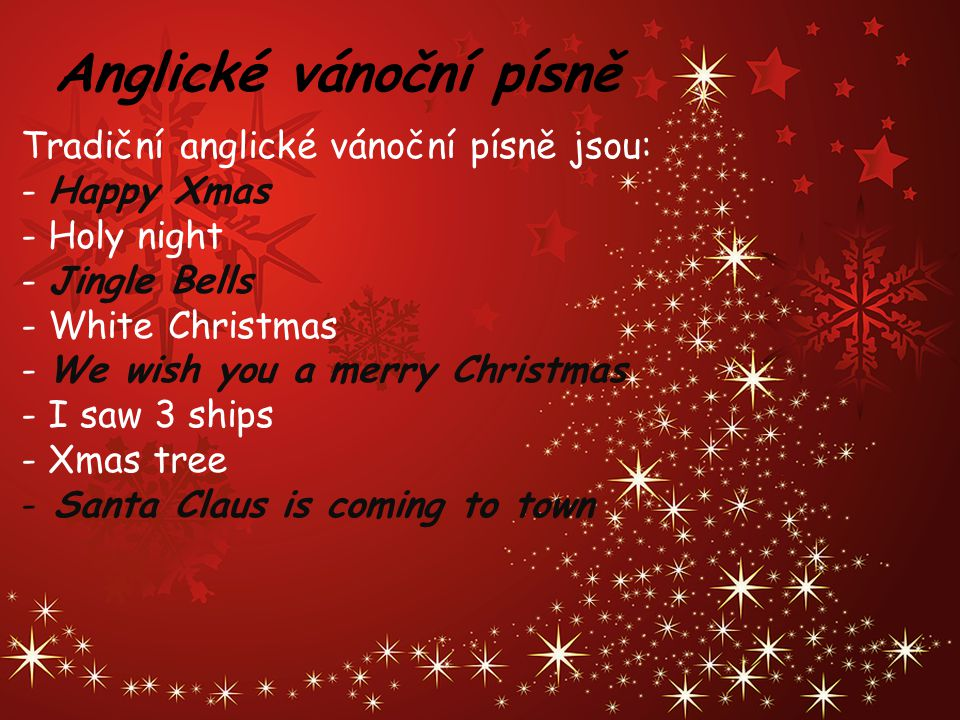 Anglické vánoční písně Tradiční anglické vánoční písně jsou: - Happy Xmas - Holy night - Jingle Bells - White Christmas - We wish you a merry Christma
