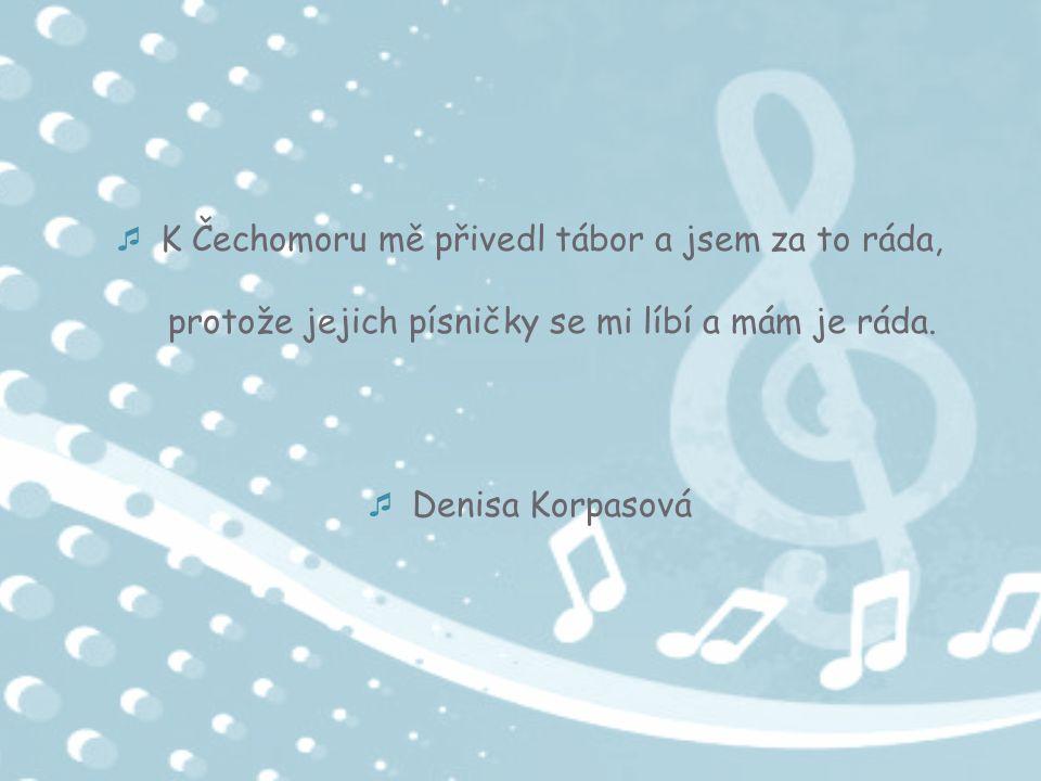  K Čechomoru mě přivedl tábor a jsem za to ráda, protože jejich písničky se mi líbí a mám je ráda.  Denisa Korpasová