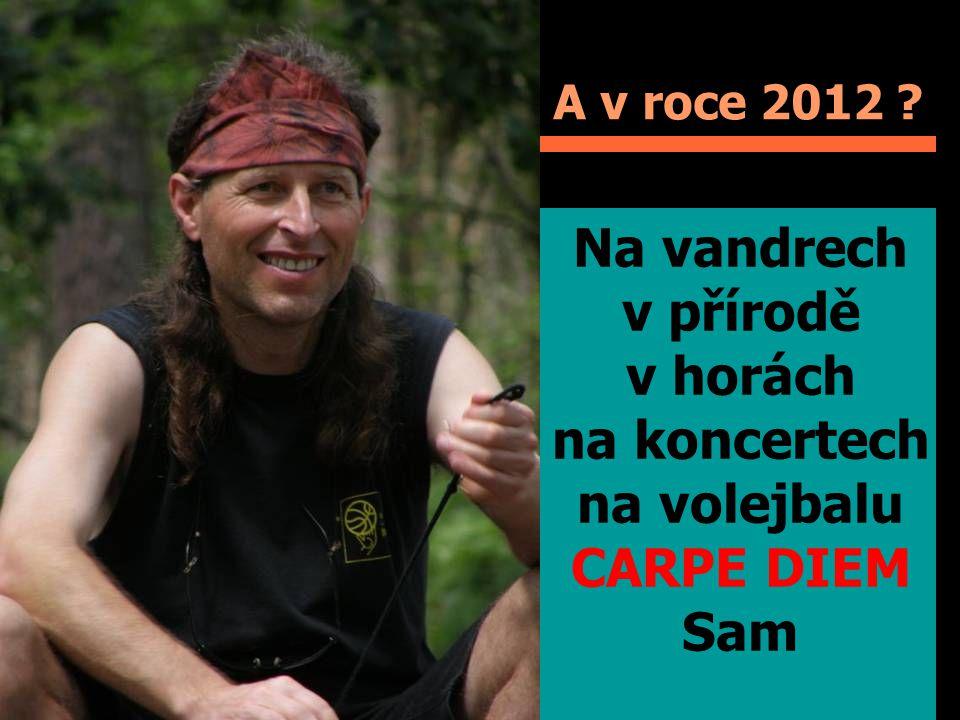 A v roce 2012 Na vandrech v přírodě v horách na koncertech na volejbalu CARPE DIEM Sam