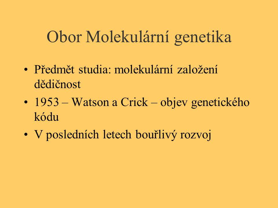 Obor Molekulární genetika Předmět studia: molekulární založení dědičnost 1953 – Watson a Crick – objev genetického kódu V posledních letech bouřlivý rozvoj