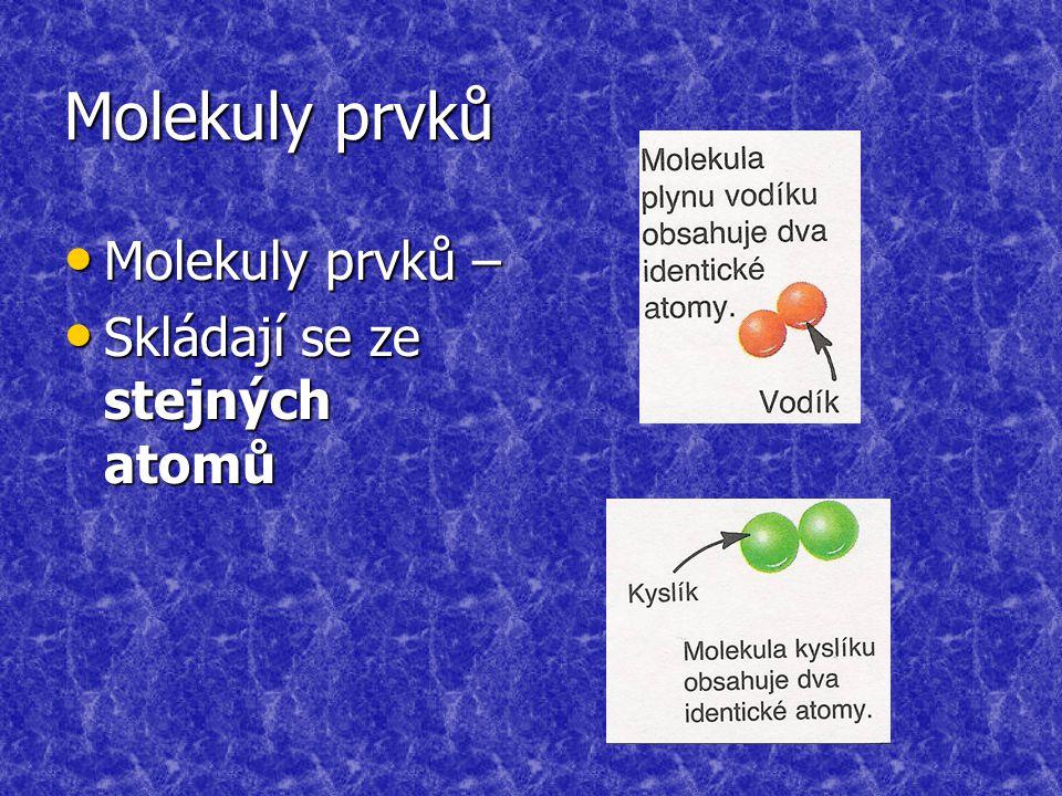 Molekuly prvků Molekuly prvků – Molekuly prvků – Skládají se ze stejných atomů Skládají se ze stejných atomů