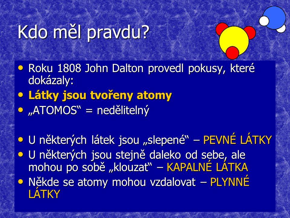 Kdo měl pravdu? Roku 1808 John Dalton provedl pokusy, které dokázaly: Roku 1808 John Dalton provedl pokusy, které dokázaly: Látky jsou tvořeny atomy L