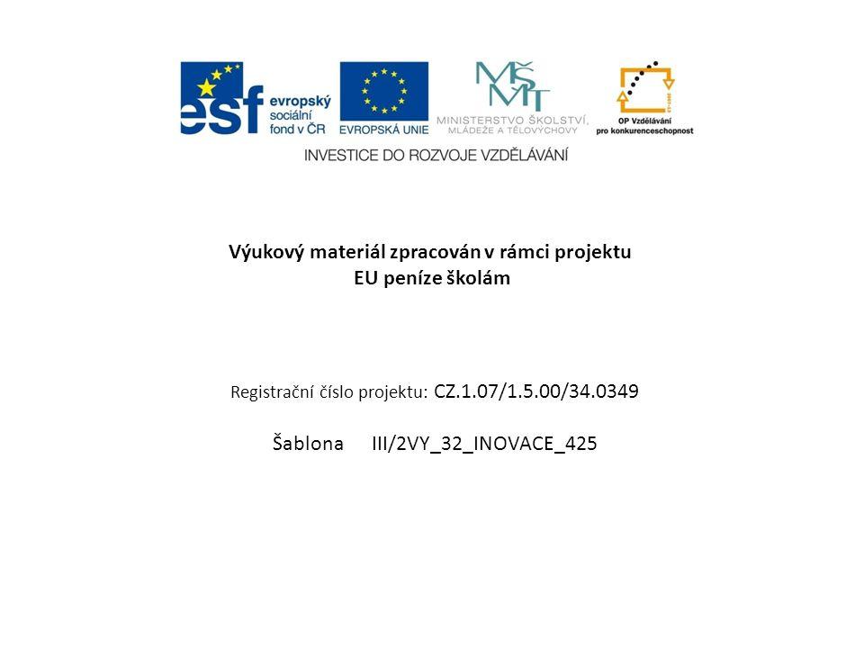 Výukový materiál zpracován v rámci projektu EU peníze školám Registrační číslo projektu: CZ.1.07/1.5.00/34.0349 Šablona III/2VY_32_INOVACE_425
