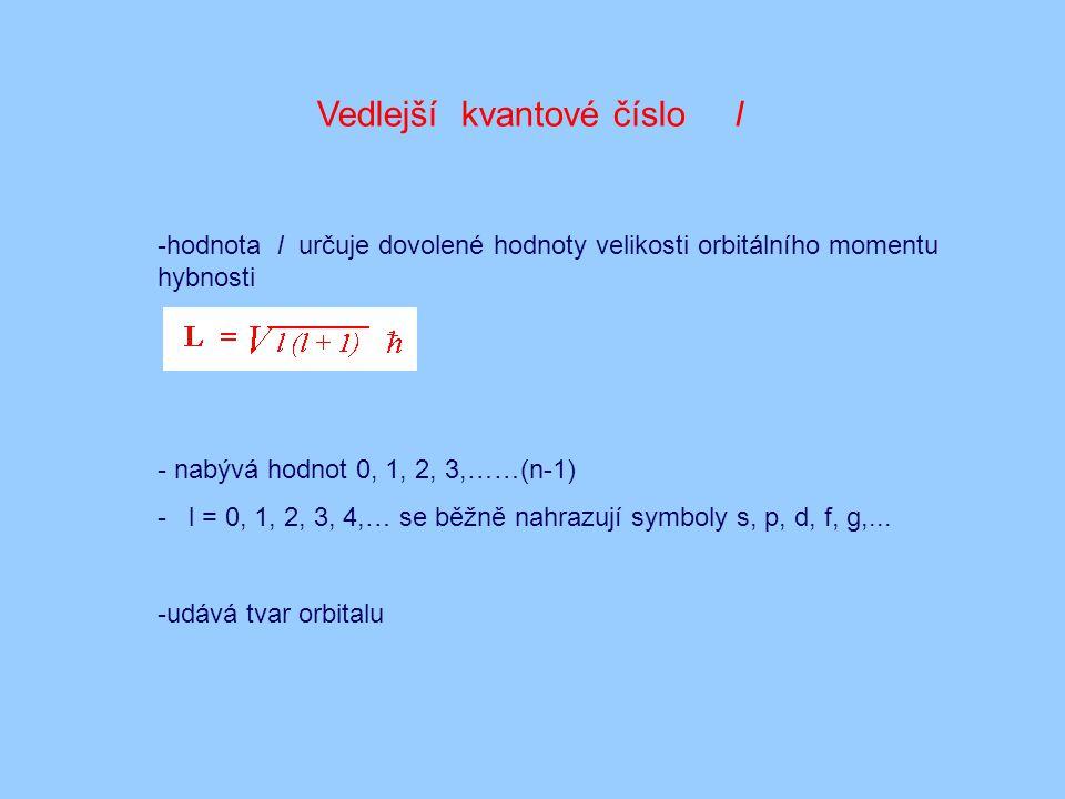 Vedlejší kvantové číslo l -hodnota l určuje dovolené hodnoty velikosti orbitálního momentu hybnosti - nabývá hodnot 0, 1, 2, 3,……(n-1) - l = 0, 1, 2,