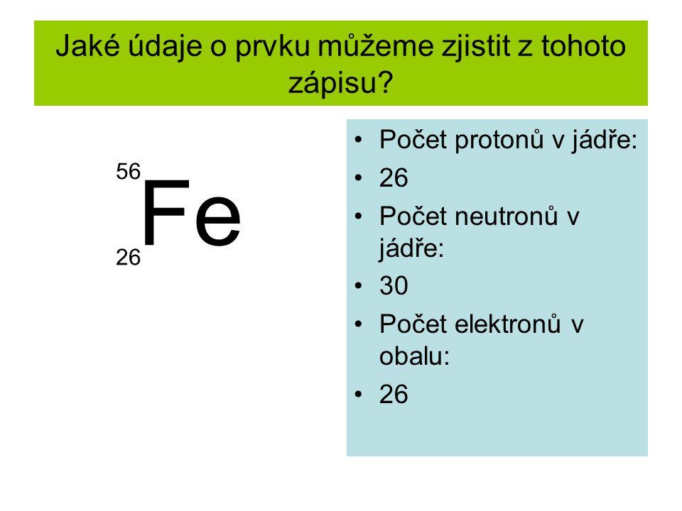 Jaké údaje o prvku můžeme zjistit z tohoto zápisu? Počet protonů v jádře: 26 Počet neutronů v jádře: 30 Počet elektronů v obalu: 26 Fe 26 56