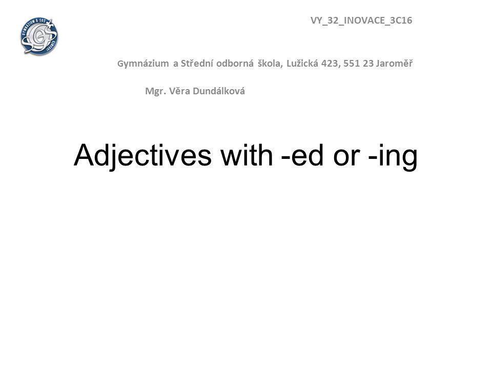 Adjectives with -ed or -ing VY_32_INOVACE_3C16 G ymnázium a Střední odborná škola, Lužická 423, 551 23 Jaroměř Mgr.