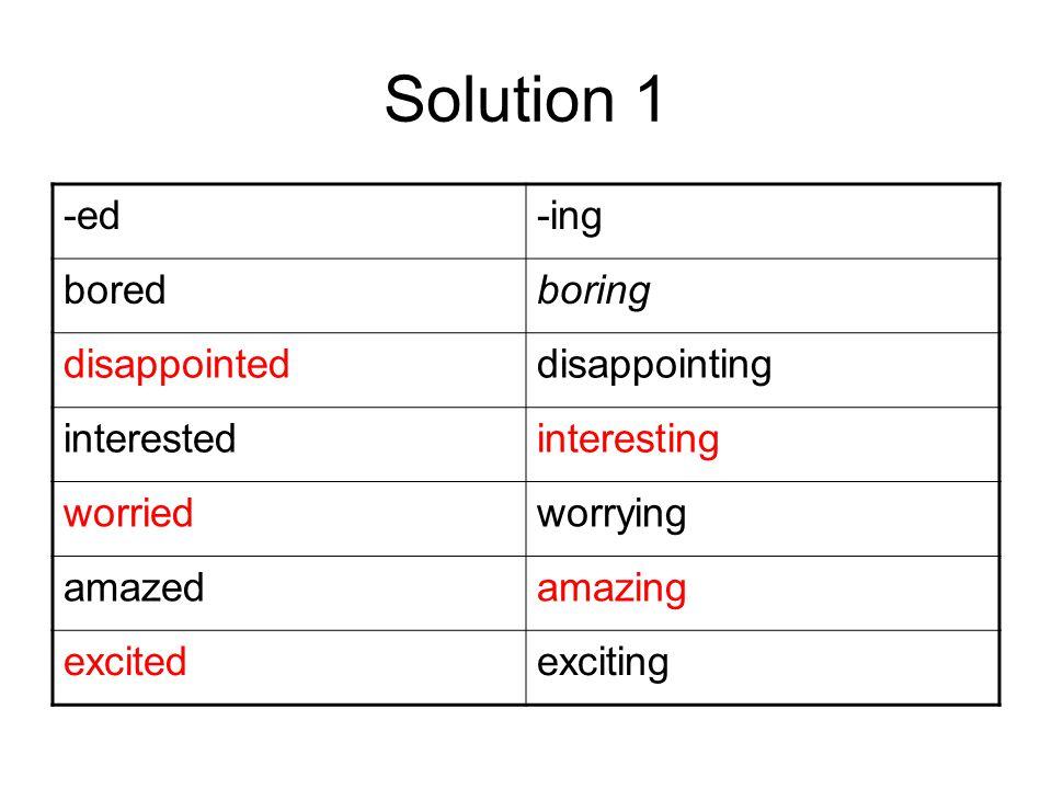 Solution 2 -ed-ing tiredtiring relaxedrelaxing embarrassedembarrassing surprisedsurprising frightenedfrightening annoyedannoying amusedamusing