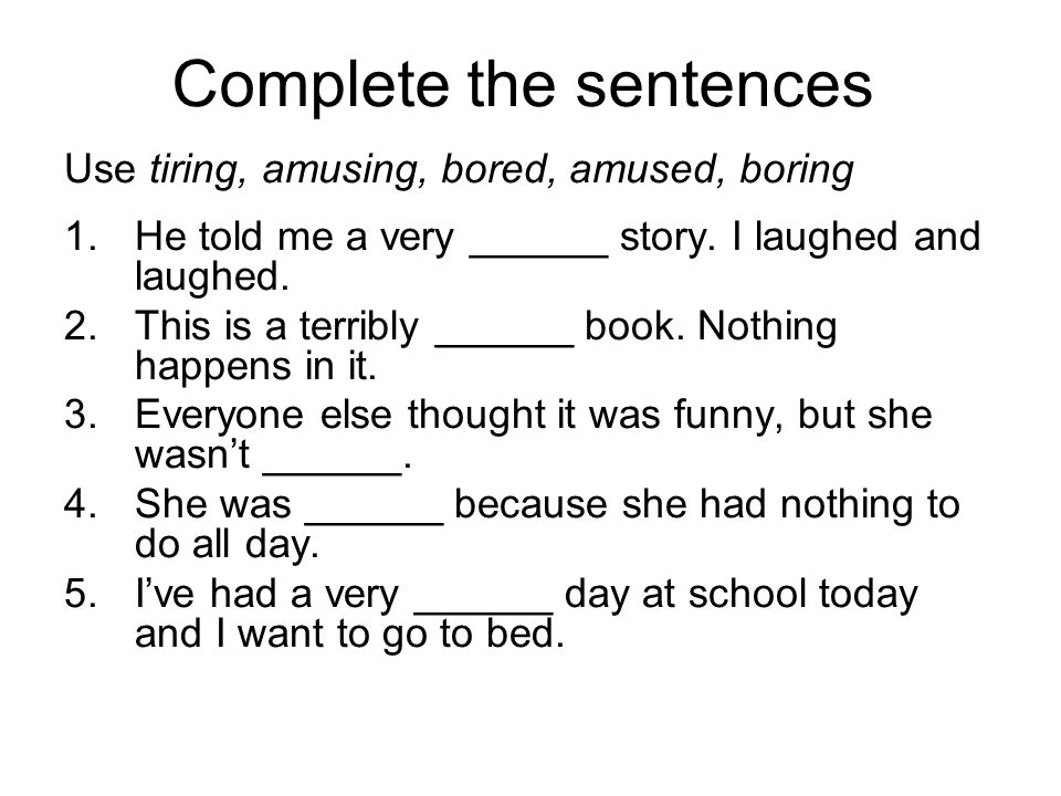 Complete the sentences Use tiring, amusing, bored, amused, boring 1.He told me a very ______ story. I laughed and laughed. 2.This is a terribly ______