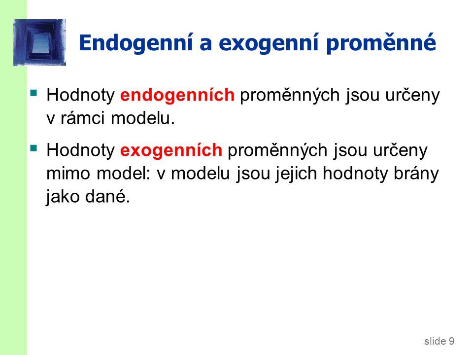 slide 9 Endogenní a exogenní proměnné  Hodnoty endogenních proměnných jsou určeny v rámci modelu.