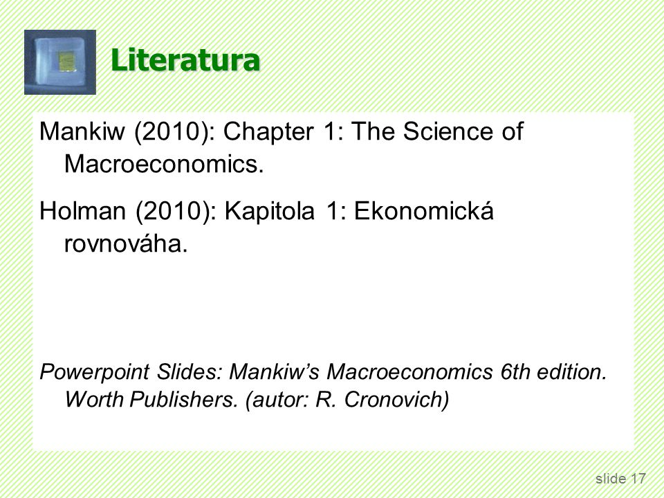 Literatura Mankiw (2010): Chapter 1: The Science of Macroeconomics. Holman (2010): Kapitola 1: Ekonomická rovnováha. Powerpoint Slides: Mankiw's Macro