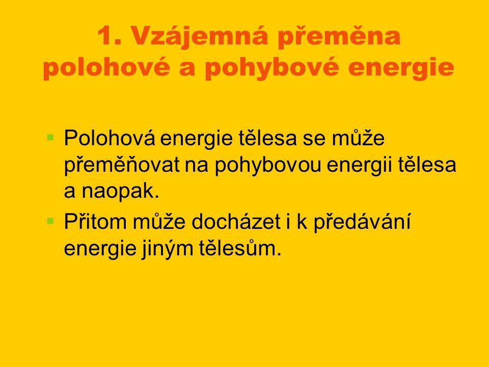1. Vzájemná přeměna polohové a pohybové energie   Polohová energie tělesa se může přeměňovat na pohybovou energii tělesa a naopak.   Přitom může d
