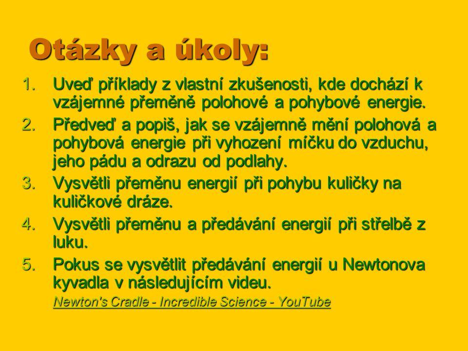 Otázky a úkoly: 1.Uveď příklady z vlastní zkušenosti, kde dochází k vzájemné přeměně polohové a pohybové energie. 2.Předveď a popiš, jak se vzájemně m