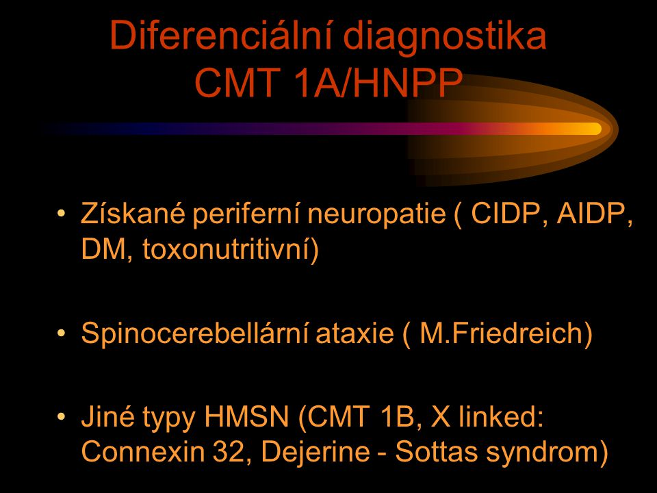 Diferenciální diagnostika CMT 1A/HNPP Získané periferní neuropatie ( CIDP, AIDP, DM, toxonutritivní) Spinocerebellární ataxie ( M.Friedreich) Jiné typ
