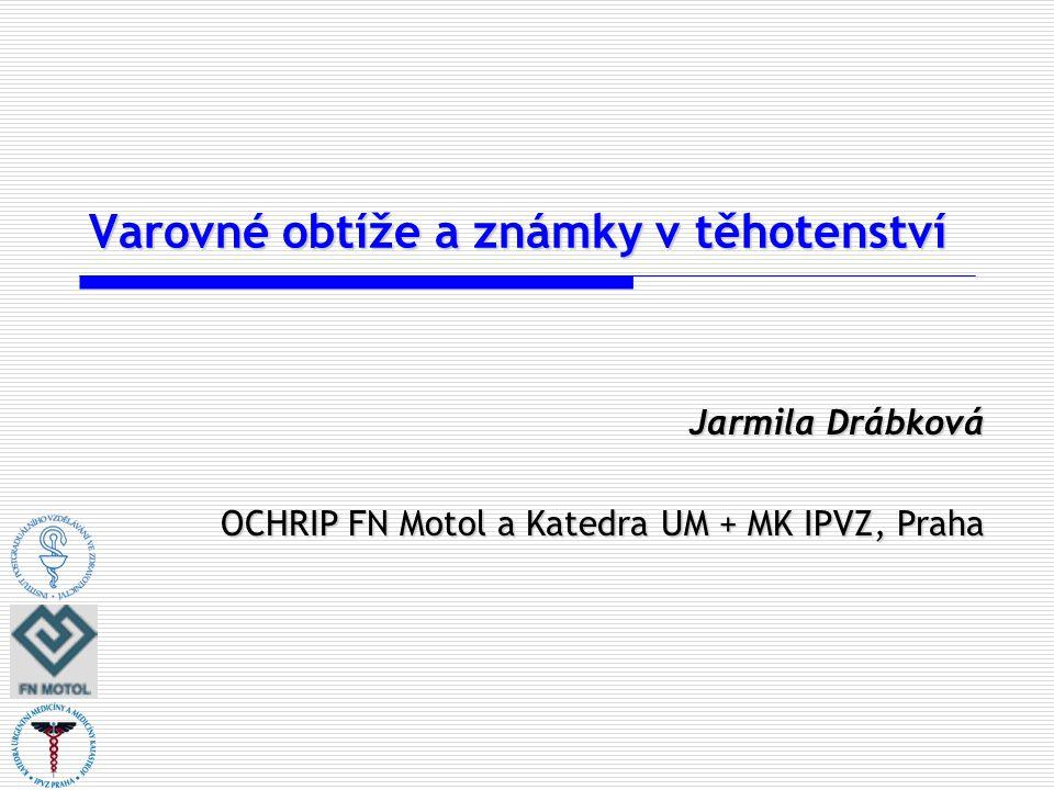 Varovné obtíže a známky v těhotenství Jarmila Drábková OCHRIP FN Motol a Katedra UM + MK IPVZ, Praha