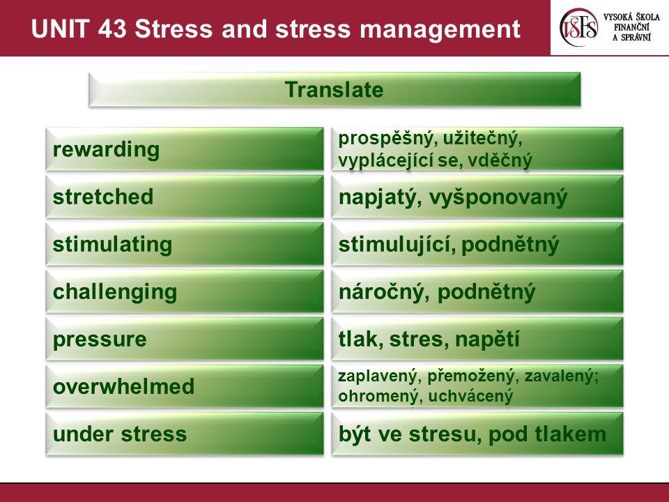 UNIT 43 Stress and stress management Translate rewarding prospěšný, užitečný, vyplácející se, vděčný stretched napjatý, vyšponovaný stimulating stimulující, podnětný challenging náročný, podnětný pressure tlak, stres, napětí overwhelmed zaplavený, přemožený, zavalený; ohromený, uchvácený under stress být ve stresu, pod tlakem