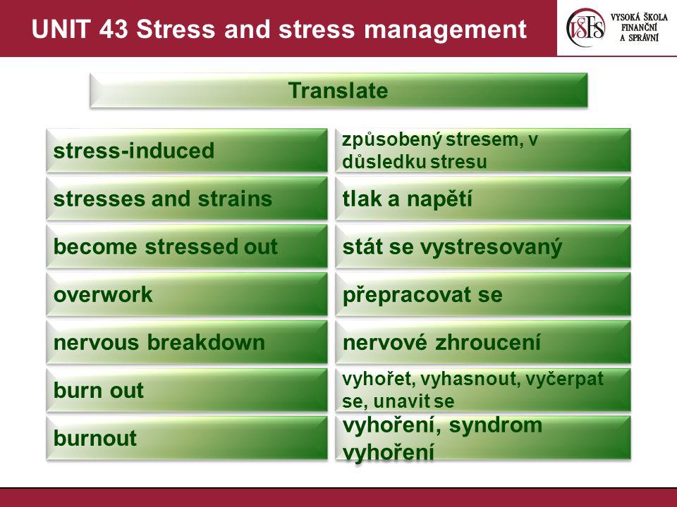 UNIT 43 Stress and stress management Translate stress-induced způsobený stresem, v důsledku stresu stresses and strains tlak a napětí become stressed out stát se vystresovaný overwork přepracovat se nervous breakdown nervové zhroucení burn out vyhořet, vyhasnout, vyčerpat se, unavit se burnout vyhoření, syndrom vyhoření