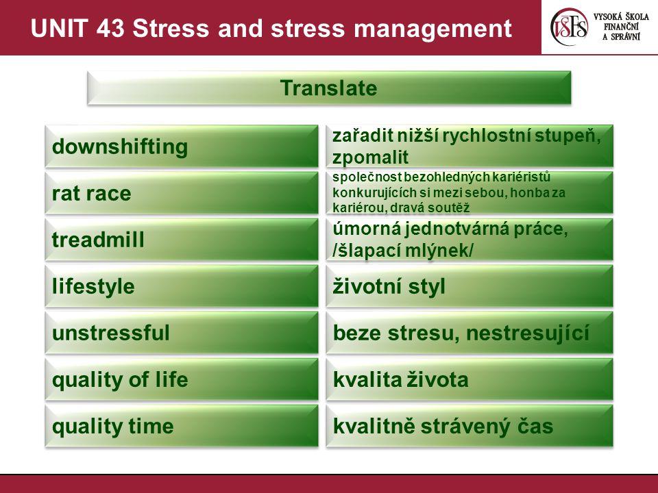 UNIT 43 Stress and stress management Translate downshifting zařadit nižší rychlostní stupeň, zpomalit rat race společnost bezohledných kariéristů konkurujících si mezi sebou, honba za kariérou, dravá soutěž treadmill úmorná jednotvárná práce, /šlapací mlýnek/ lifestyle životní styl unstressful beze stresu, nestresující quality of life kvalita života quality time kvalitně strávený čas