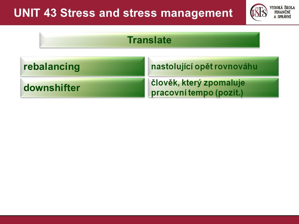 UNIT 43 Stress and stress management Translate rebalancing nastolující opět rovnováhu downshifter člověk, který zpomaluje pracovní tempo (pozit.)