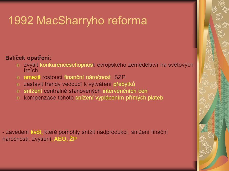 1992 MacSharryho reforma Balíček opatření: zvýšit konkurenceschopnost evropského zemědělství na světových trzích omezit rostoucí finanční náročnost SZP zastavit trendy vedoucí k vytváření přebytků snížení centrálně stanovených intervenčních cen kompenzace tohoto snížení vyplácením přímých plateb - zavedení kvót, které pomohly snížit nadprodukci, snížení finační náročnosti, zvýšení, AEO, ŽP