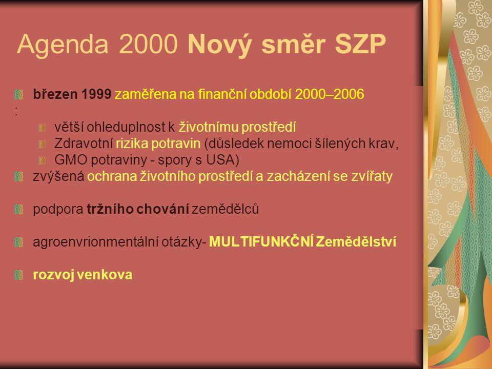 Agenda 2000 Nový směr SZP březen 1999 zaměřena na finanční období 2000–2006 : větší ohleduplnost k životnímu prostředí Zdravotní rizika potravin (důsledek nemoci šílených krav, GMO potraviny - spory s USA) zvýšená ochrana životního prostředí a zacházení se zvířaty podpora tržního chování zemědělců agroenvrionmentální otázky- MULTIFUNKČNÍ Zemědělství rozvoj venkova