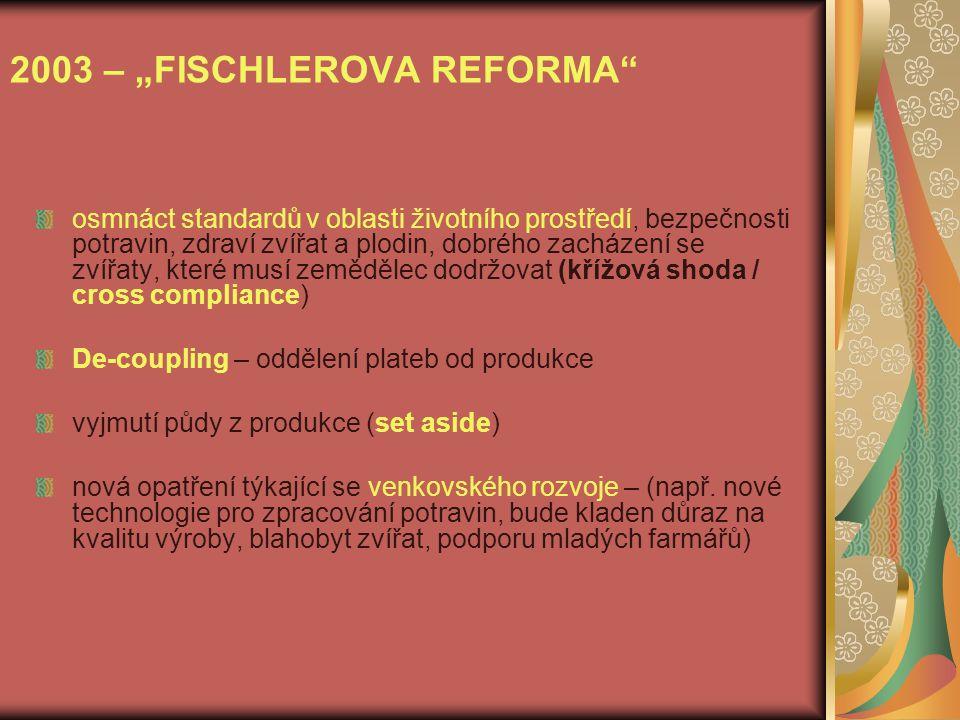 """2003 – """"FISCHLEROVA REFORMA osmnáct standardů v oblasti životního prostředí, bezpečnosti potravin, zdraví zvířat a plodin, dobrého zacházení se zvířaty, které musí zemědělec dodržovat (křížová shoda / cross compliance) De-coupling – oddělení plateb od produkce vyjmutí půdy z produkce (set aside) nová opatření týkající se venkovského rozvoje – (např."""