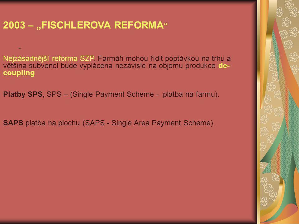 """- 2003 – """"FISCHLEROVA REFORMA Nejzásadnější reforma SZP, Farmáři mohou řídit poptávkou na trhu a většina subvencí bude vyplácena nezávisle na objemu produkce de- coupling Platby SPS, SPS – (Single Payment Scheme - platba na farmu)."""