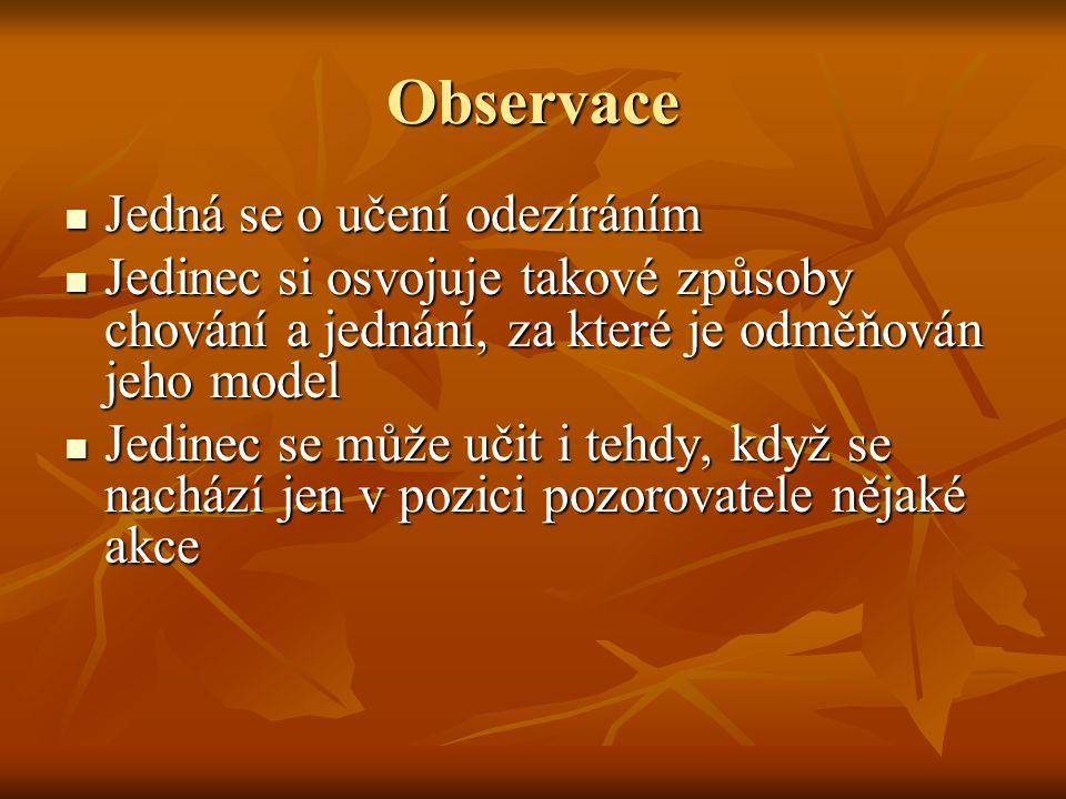 Observace Jedná se o učení odezíráním Jedná se o učení odezíráním Jedinec si osvojuje takové způsoby chování a jednání, za které je odměňován jeho mod