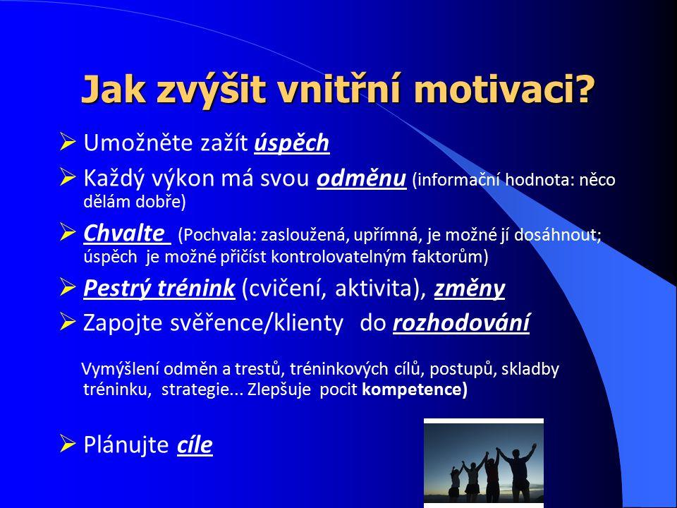 Jak zvýšit vnitřní motivaci?  Umožněte zažít úspěch  Každý výkon má svou odměnu (informační hodnota: něco dělám dobře)  Chvalte (Pochvala: zaslouže