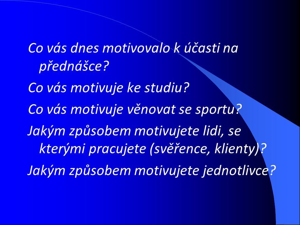 Co vás dnes motivovalo k účasti na přednášce? Co vás motivuje ke studiu? Co vás motivuje věnovat se sportu? Jakým způsobem motivujete lidi, se kterými