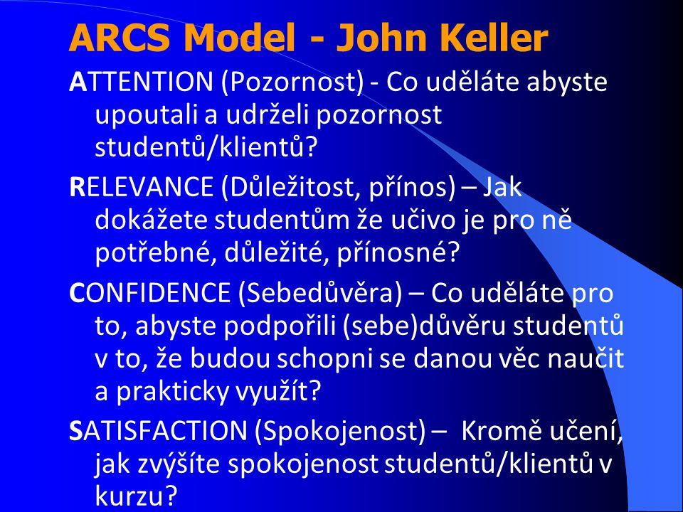 ARCS Model - John Keller ATTENTION (Pozornost) - Co uděláte abyste upoutali a udrželi pozornost studentů/klientů? RELEVANCE (Důležitost, přínos) – Jak
