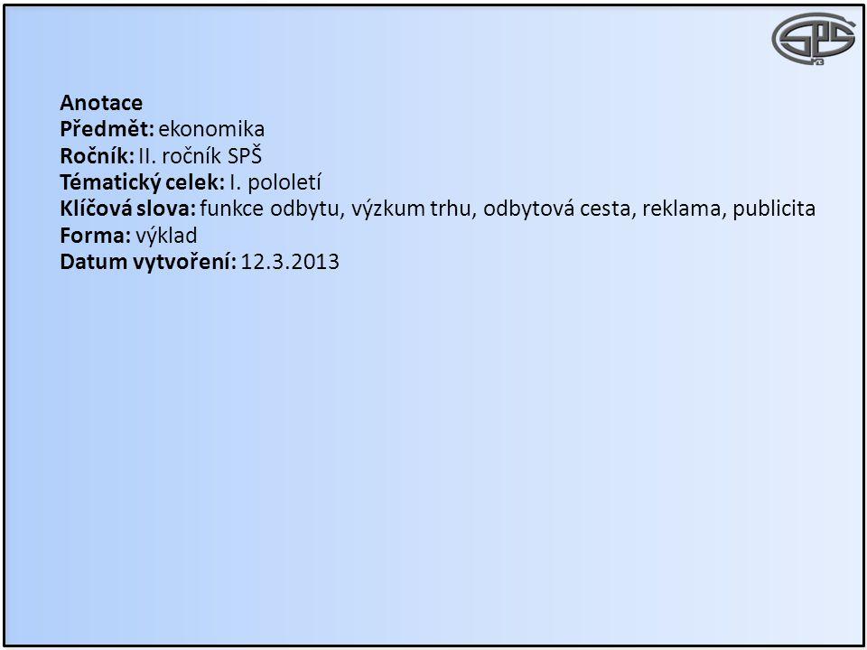 Anotace Předmět: ekonomika Ročník: II. ročník SPŠ Tématický celek: I. pololetí Klíčová slova: funkce odbytu, výzkum trhu, odbytová cesta, reklama, pub