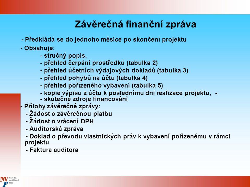Závěrečná finanční zpráva - Předkládá se do jednoho měsíce po skončení projektu - Obsahuje: - stručný popis, - přehled čerpání prostředků (tabulka 2) - přehled účetních výdajových dokladů (tabulka 3) - přehled pohybů na účtu (tabulka 4) - přehled pořízeného vybavení (tabulka 5) - kopie výpisu z účtu k poslednímu dni realizace projektu, - - skutečné zdroje financování - Přílohy závěrečné zprávy: - Žádost o závěrečnou platbu - Žádost o vrácení DPH - Auditorská zpráva - Doklad o převodu vlastnických práv k vybavení pořízenému v rámci projektu - Faktura auditora