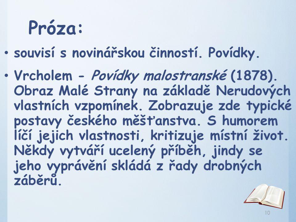 Próza: souvisí s novinářskou činností. Povídky. Vrcholem - Povídky malostranské (1878). Obraz Malé Strany na základě Nerudových vlastních vzpomínek. Z