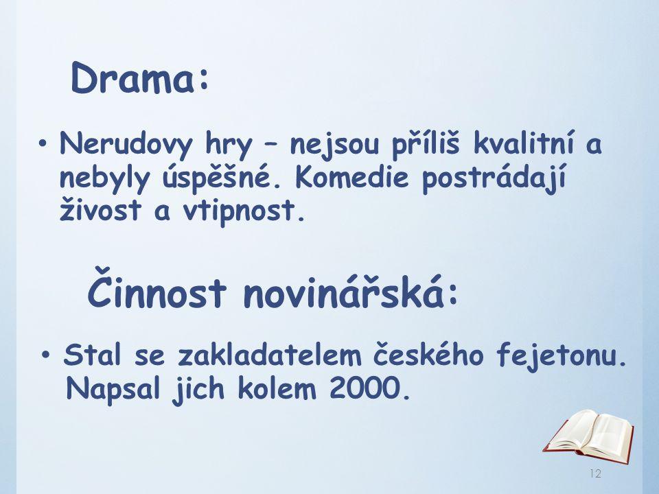Drama: Nerudovy hry – nejsou příliš kvalitní a nebyly úspěšné. Komedie postrádají živost a vtipnost. Činnost novinářská: Stal se zakladatelem českého