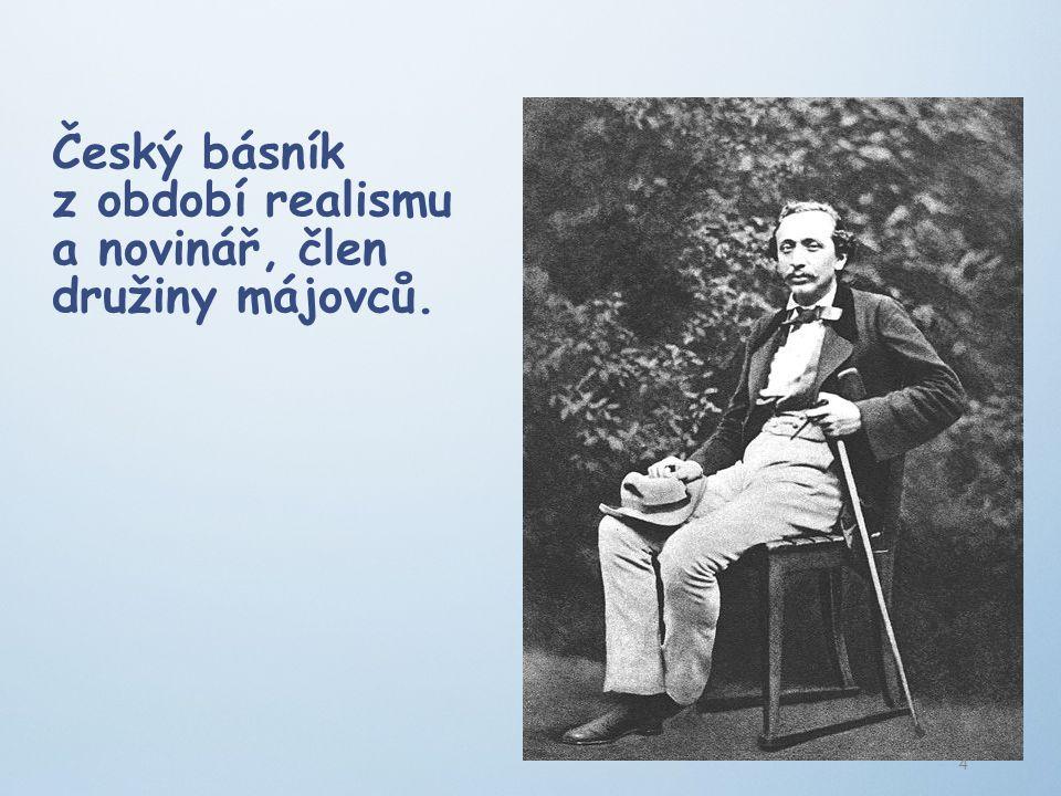 Český básník z období realismu a novinář, člen družiny májovců. 4