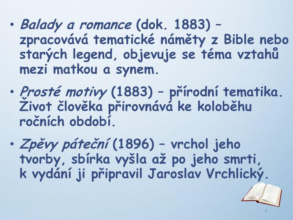 Balady a romance (dok. 1883) – zpracovává tematické náměty z Bible nebo starých legend, objevuje se téma vztahů mezi matkou a synem. Prosté motivy (18