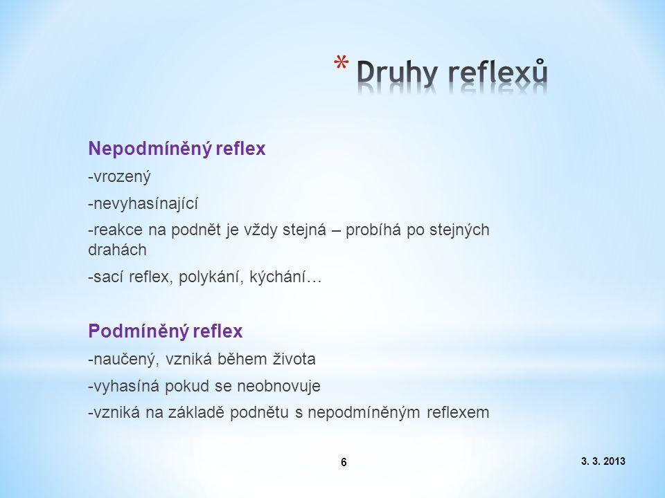 6 Nepodmíněný reflex -vrozený -nevyhasínající -reakce na podnět je vždy stejná – probíhá po stejných drahách -sací reflex, polykání, kýchání… Podmíněný reflex -naučený, vzniká během života -vyhasíná pokud se neobnovuje -vzniká na základě podnětu s nepodmíněným reflexem