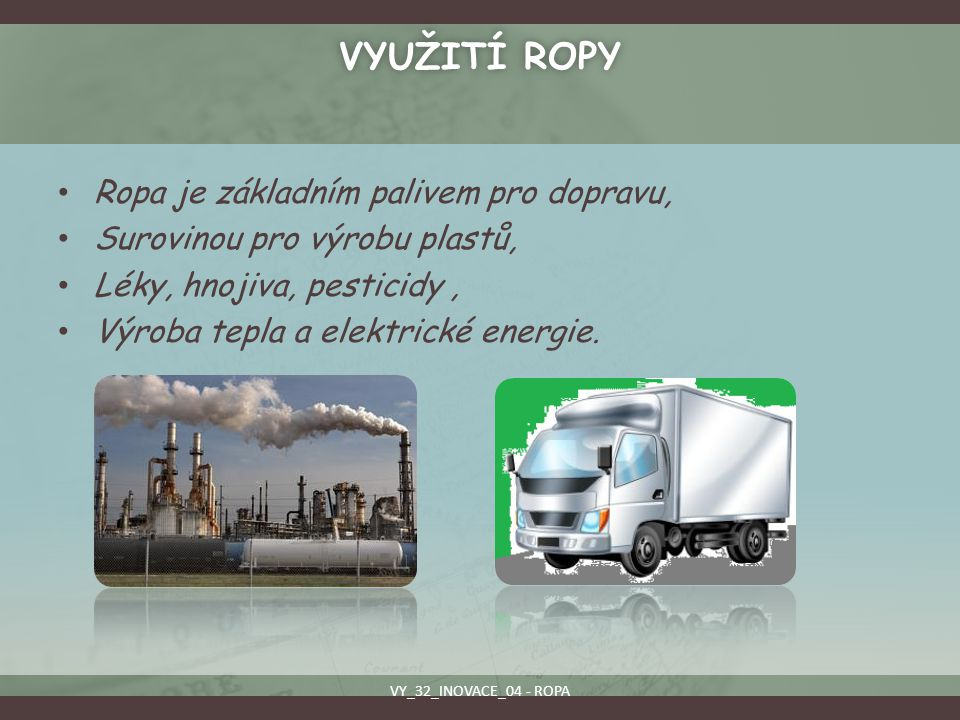 VYUŽITÍ ROPYVYUŽITÍ ROPY Ropa je základním palivem pro dopravu, Surovinou pro výrobu plastů, Léky, hnojiva, pesticidy, Výroba tepla a elektrické energ