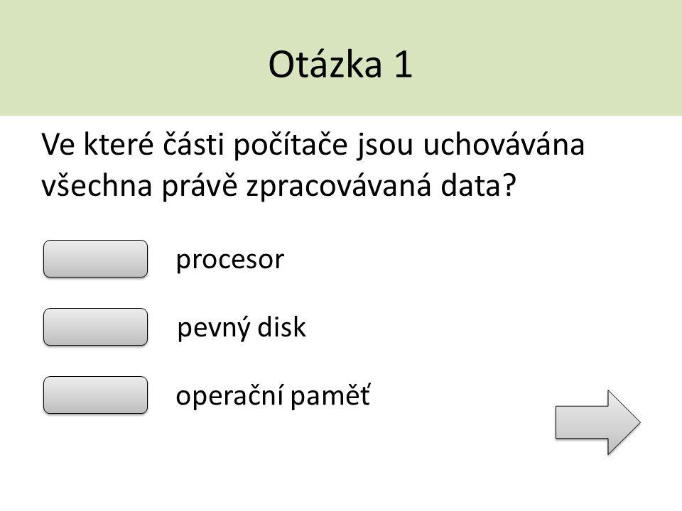 Otázka 1 Ve které části počítače jsou uchovávána všechna právě zpracovávaná data? procesor pevný disk operační paměť